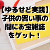 【ゆるせど実践】子供の習い事の間にお宝雑誌をゲット!